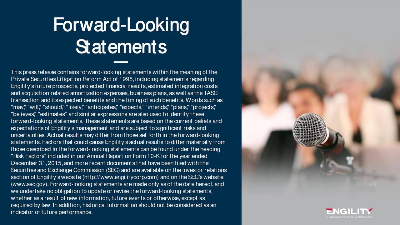 """Statements This press release contains forward-looking statements within the meaning of the Private Securities Litigation Reform Act of 1995, including statements regarding Engilitys future prospects, projected financial results, estimated integration costs and acquisition related amortization expenses, business plans, as well as the TASC transaction and its expected benefits and the timing of such benefits. Words such as """"may,"""" """"will,"""" """"should,"""" """"likely,"""" """"anticipates,"""" """"expects,"""" """"intends,"""" """"plans,"""" """"projects,"""" """"believes,"""" """"estimates"""" and similar expressions are also used to identify these forward-looking statements. These statements are based on the current beliefs and expectations of Engilitys management and are subject to significant risks and uncertainties. Actual results may differ from those set forth in the forward-looking statements. Factors that could cause Engilitys actual results to differ materially from those described in the forward-looking statements can be found under the heading """"Risk Factors"""" included in our Annual Report on Form 10-K for the year ended December 31, 2015, and more recent documents that have been filed with the Securities and Exchange Commission (SEC) and are available on the investor relations section of Engilitys website (http://www.engilitycorp.com) and on the SECs website (www.sec.gov). Forward-looking statements are made only as ofthe date hereof, and we undertake no obligation to update or revise the forward-looking statements, whether as a result of new information, future events or otherwise, except as required by law. In addition, historical information should not be considered as an indicator of future performance. 2 engilitycorp.com"""