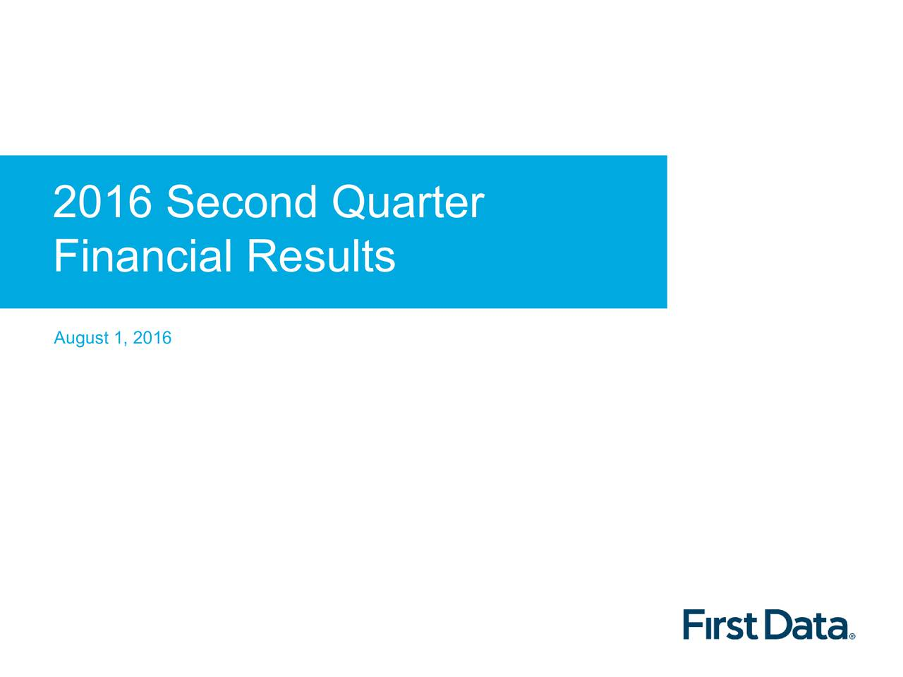 Financial Results August 1, 2016 2016 First Data Corporation.All Rights Reserved.