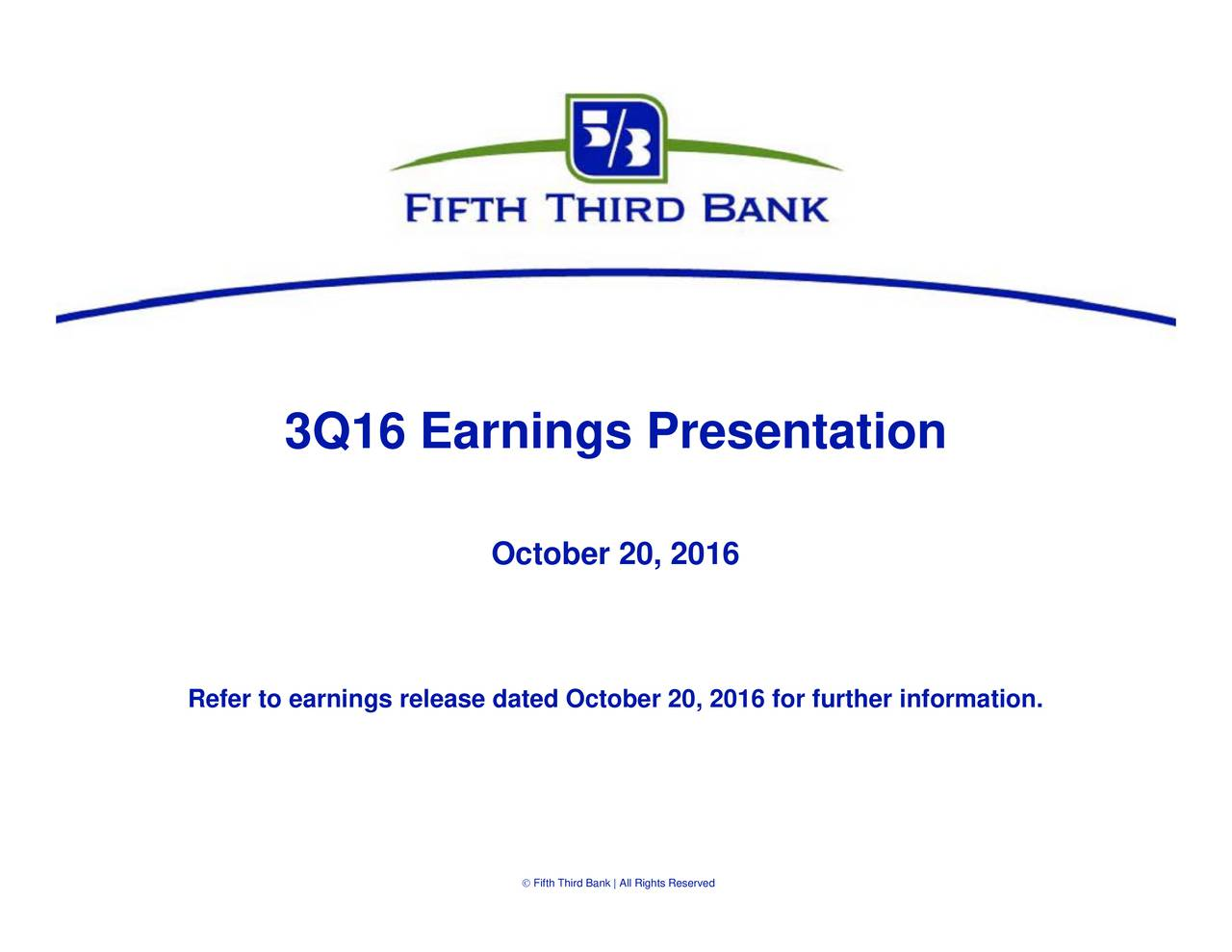 ifth Third Bank | All Rights Reserved October 20, 2016 3Q16 Earnings Presentation Refer to earnings release dated Oct