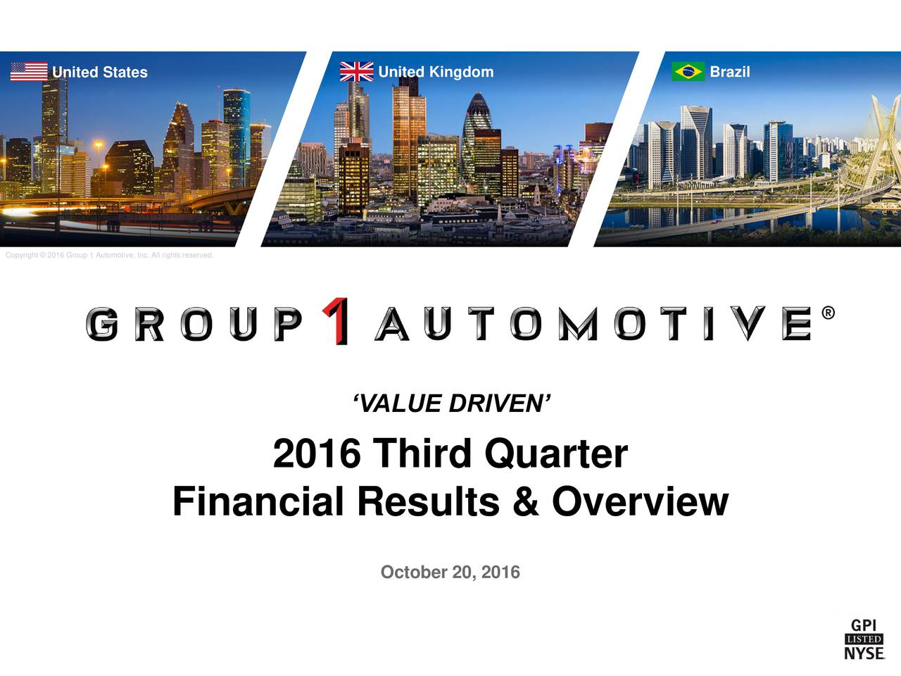 Copyright  2016 Group 1 Automotive, Inc. All rights reserved. VALUE DRIVEN 2016 Third Quarter Financial Results & Overview October 20, 2016
