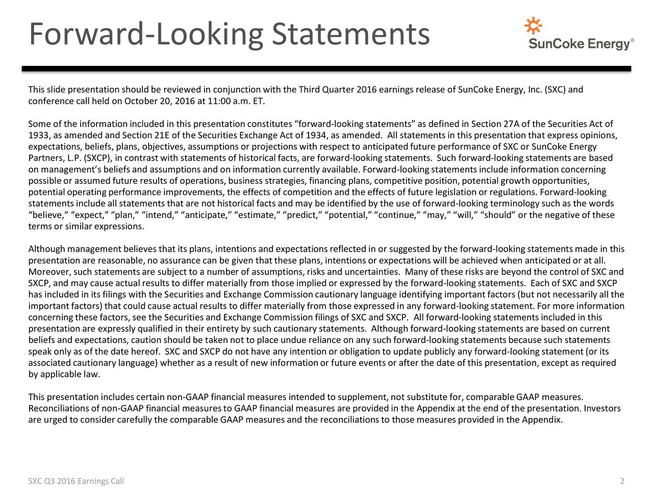 This slide presentationshould be reviewed in conjunctionwith the Third Quarter 2016 earnings release of SunCoke Energy, Inc. (SXC) and conference call held on October20, 2016 at 11:00 a.m. ET. Someof the informationincluded in this presentationconstitutesforward-lookingstatementsas defined in Section27A of the SecuritiesAct of 1933, as amended and Section21E of the Securities ExchangeAct of 1934, as amended. All statementsin this presentationthat express opinions, expectations,beliefs, plans, objectives,assumptionsor projectionswith respect to anticipatedfuture performanceof SXC or SunCoke Energy Partners,L.P. (SXCP), in contrastwith statementsof historicalfacts, are forward-lookingstatements. Such forward-lookingstatementsare based on managementsbeliefs and assumptionsand on informationcurrently available. Forward-lookingstatementsinclude informationconcerning possibleor assumedfuture results of operations,business strategies,financing plans, competitiveposition,potentialgrowthopportunities, potentialoperatingperformance improvements,the effects of competitionand the effects of future legislationor regulations.Forward-looking statementsinclude all statementsthat are nothistoricalfacts and may be identified by the use of forward-lookingterminology such as the words believe, expect,plan, intend, anticipate, estimate, predict, potential,continue,may, will, should or the negativeof these termsor similarexpressions. Althoughmanagementbelieves that its plans, intentionsand expectationsreflected in or suggestedby the forward-lookingstatementsmade in this presentationare reasonable,no assurance can be given thatthese plans, intentionsor expectationswill be achieved when anticipatedor at all. Moreover,such statementsare subjectto a number of assumptions,risks and uncertainties. Many of these risks are beyond the controlof SXC and SXCP, and may cause actual results to differ materiallyfrom those impliedor expressed by the forward-lookingstatements. Each of SXC and SXCP has i