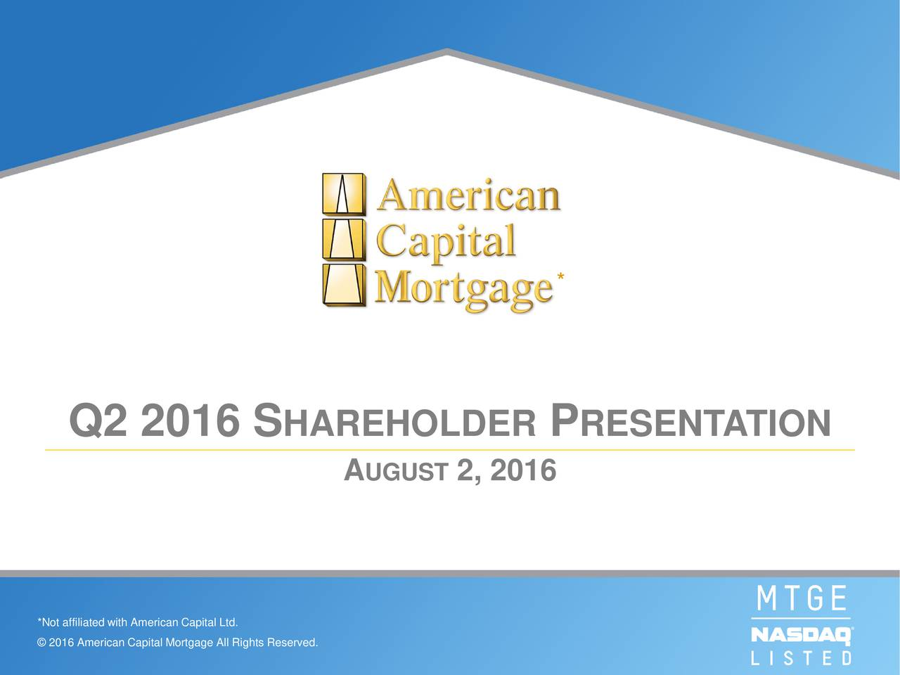 Q2 2016 S HAREHOLDER P RESENTATION A UGUST2, 2016 *Not affiliated with American Capital Ltd. 2016 American Capital Mortgage All Rights Reserved.