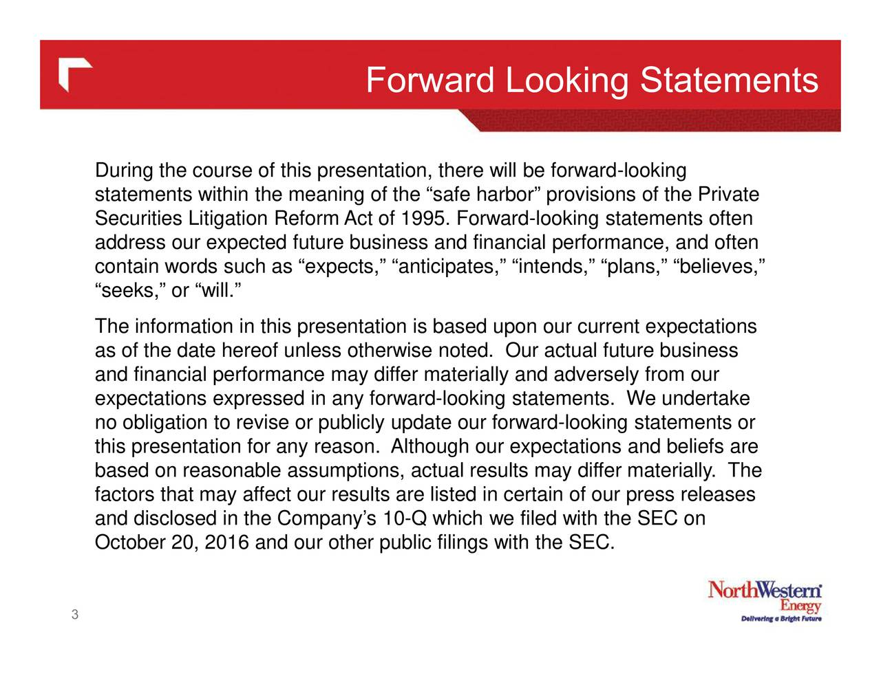 During the course of this presentation, there will be forward-looking statements within the meaning of the safe harbor provisions of the Private Securities Litigation Reform Act of 1995. Forward-looking statements often address our expected future business and financial performance, and often contain words such as expects, anticipates, intends, plans, believes, seeks, or will. The information in this presentation is based upon our current expectations as of the date hereof unless otherwise noted. Our actual future business and financial performance may differ materially and adversely from our expectations expressed in any forward-looking statements. We undertake no obligation to revise or publicly update our forward-looking statements or this presentation for any reason. Although our expectations and beliefs are based on reasonable assumptions, actual results may differ materially. The factors that may affect our results are listed in certain of our press releases and disclosed in the Companys 10-Q which we filed with the SEC on October 20, 2016 and our other public filings with the SEC. 3
