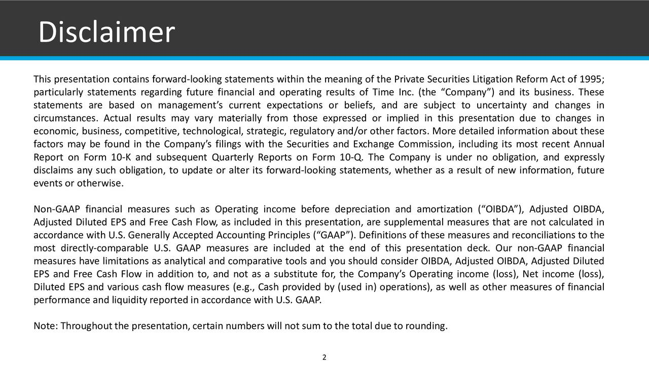 This presentation contains forward-looking statements within the meaning of the Private Securities Litigation Reform Act of 1995; particularly statements regarding future financial and operating results of Time Inc. (the Company) and its business. These statements are based on managements current expectations or beliefs, and are subject to uncertainty and changes in circumstances. Actual results may vary materially from those expressed or implied in this presentation due to changes in economic, business, competitive, technological, strategic, regulatory and/or other factors. More detailed information about these factors may be found in the Companys filings with the Securities and Exchange Commission, including its most recent Annual Report on Form 10-K and subsequent Quarterly Reports on Form 10-Q. The Company is under no obligation, and expressly disclaims any such obligation, to update or alter its forward-looking statements, whether as a result of new information, future events or otherwise. Non-GAAP financial measures such as Operating income before depreciation and amortization (OIBDA), Adjusted OIBDA, Adjusted Diluted EPS and Free Cash Flow, as included in this presentation, are supplemental measures that are not calculated in accordance with U.S. Generally Accepted Accounting Principles (GAAP). Definitions of these measures and reconciliations to the most directly-comparable U.S. GAAP measures are included at the end of this presentation deck. Our non-GAAP financial measures have limitations as analytical and comparative tools and you should consider OIBDA, Adjusted OIBDA, Adjusted Diluted EPS and Free Cash Flow in addition to, and not as a substitute for, the Companys Operating income (loss), Net income (loss), Diluted EPS and various cash flow measures (e.g., Cash provided by (used in) operations), as well as other measures of financial performance and liquidityreportedin accordance with U.S. GAAP. Note: Throughoutthe presentation,certain numbers will not sum to the total due to rounding.