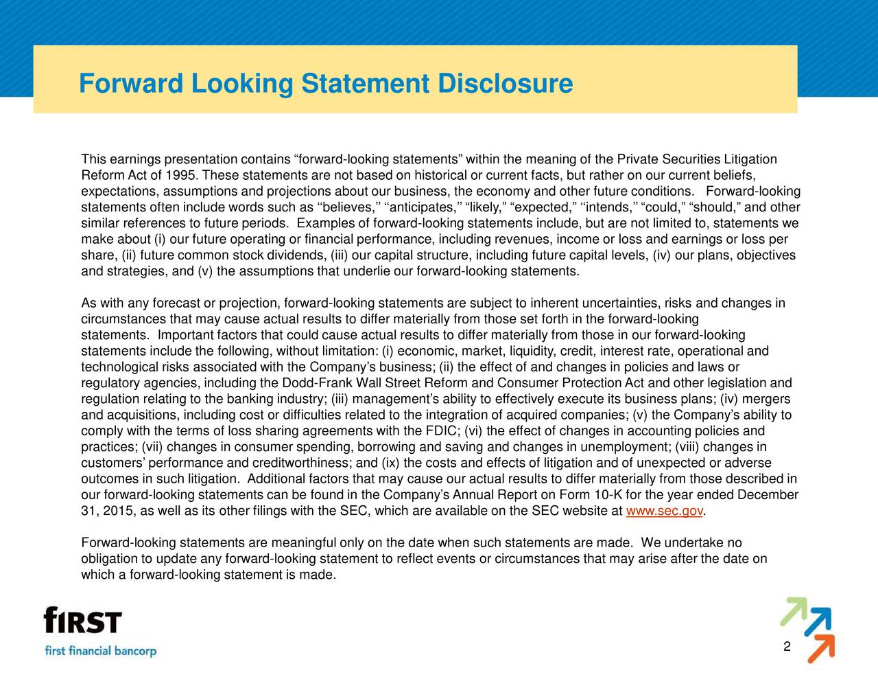 This earnings presentation contains forward-looking statements within the meaning of the Private Securities Litigation Reform Act of 1995. These statements are not based on historical or current facts, but rather on our current beliefs, expectations, assumptions and projections about our business, the economy and other future conditions. Forward-looking statements often include words such as believes, anticipates, likely, expected, intends, could, should, and other similar references to future periods. Examples of forward-looking statements include, but are not limited to, statements we make about (i) our future operating or financial performance, including revenues, income or loss and earnings or loss per share, (ii) future common stock dividends, (iii) our capital structure, including future capital levels, (iv) our plans, objectives and strategies, and (v) the assumptions that underlie our forward-looking statements. As with any forecast or projection, forward-looking statements are subject to inherent uncertainties, risks and changes in circumstances that may cause actual results to differ materially from those set forth in the forward-looking statements. Important factors that could cause actual results to differ materially from those in our forward-looking statements include the following, without limitation: (i) economic, market, liquidity, credit, interest rate, operational and technological risks associated with the Companys business; (ii) the effect of and changes in policies and laws or regulatory agencies, including the Dodd-Frank Wall Street Reform and Consumer Protection Act and other legislation and regulation relating to the banking industry; (iii) managements ability to effectively execute its business plans; (iv) mergers and acquisitions, including cost or difficulties related to the integration of acquired companies; (v) the Companys ability to comply with the terms of loss sharing agreements with the FDIC; (vi) the effect of changes in accounting