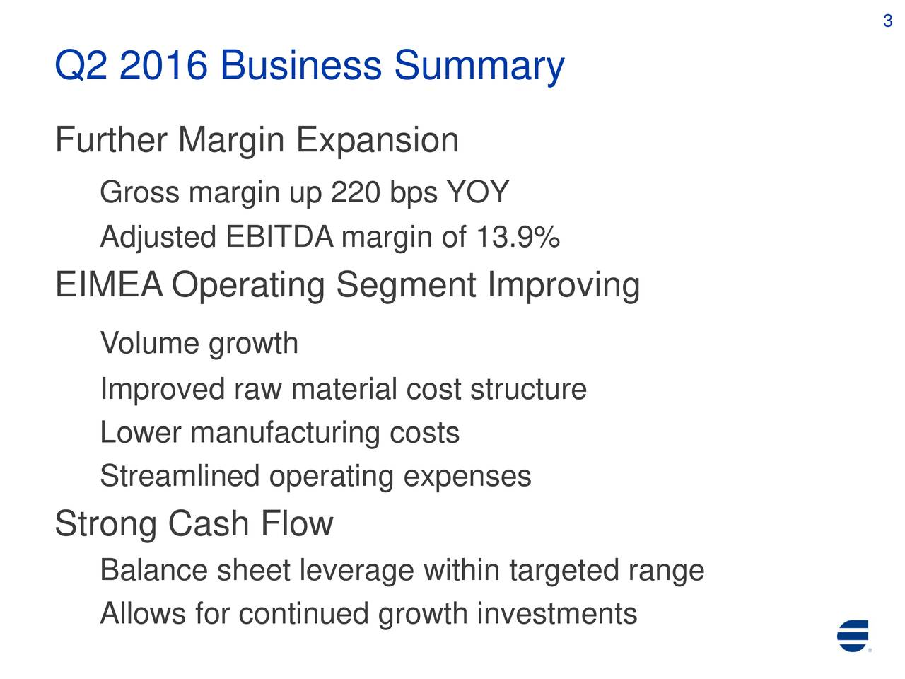 Q2 2016 Business Summary Further Margin Expansion Gross margin up 220 bps YOY Adjusted EBITDA margin of 13.9% EIMEA Operating Segment Improving Volume growth Improved raw material cost structure Lower manufacturing costs Streamlined operating expenses Strong Cash Flow Balance sheet leverage within targeted range Allows for continued growth investments