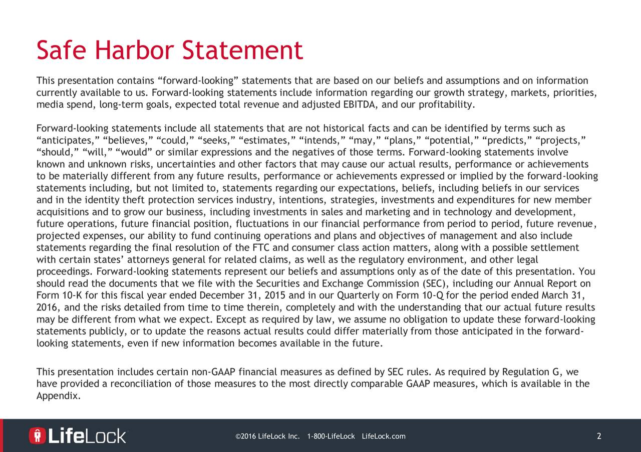 This presentation contains forward-looking statements that are based on our beliefs and assumptions and on information currently available to us. Forward-looking statements include information regarding our growth strategy, markets, priorities, media spend, long-term goals, expected total revenue and adjusted EBITDA, and our profitability. Forward-looking statements include all statements that are not historical facts and can be identified by terms such as anticipates, believes, could, seeks, estimates, intends, may, plans, potential, predicts, projects, should, will, would or similar expressions and the negatives of those terms. Forward-looking statements involve known and unknown risks, uncertainties and other factors that may cause our actual results, performance or achievements to be materially different from any future results, performance or achievements expressed or implied by the forward-looking statements including, but not limited to, statements regarding our expectations, beliefs, including beliefs in our services and in the identity theft protection services industry, intentions, strategies, investments and expenditures for new member acquisitions and to grow our business, including investments in sales and marketing and in technology and development, future operations, future financial position, fluctuations in our financial performance from period to period, future revenue, projected expenses, our ability to fund continuing operations and plans and objectives of management and also include statements regarding the final resolution of the FTC and consumer class action matters, along with a possible settlement with certain states attorneys general for related claims, as well as the regulatory environment, and other legal proceedings. Forward-looking statements represent our beliefs and assumptions only as of the date of this presentation. You should read the documents that we file with the Securities and Exchange Commission (SEC), including our Annual Report on Form 10-K for this fiscal year ended December 31, 2015 and in our Quarterly on Form 10-Q for the period ended March 31, 2016, and the risks detailed from time to time therein, completely and with the understanding that our actual future results may be different from what we expect. Except as required by law, we assume no obligation to update these forward-looking statements publicly, or to update the reasons actual results could differ materially from those anticipated in the forward- looking statements, even if new information becomes available in the future. This presentation includes certain non-GAAP financial measures as defined by SEC rules. As required by Regulation G, we have provided a reconciliation of those measures to the most directly comparable GAAP measures, which is available in the Appendix. 2016 LifeLock I1-800-LifeLoLifeLock.com 2
