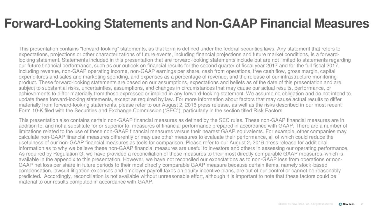 This presentation contains forward-looking statements, as that term is defined under the federal securities laws. Any statement that refers to expectations, projections or other characterizations of future events, including financial projections and future market conditions, is a forward- looking statement. Statements included in this presentation that are forward-looking statements include but are not limited to statements regarding our future financial performance, such as our outlook on financial results for the second quarter of fiscal year 2017 and for the full fiscal 2017, including revenue, non-GAAP operating income, non-GAAP earnings per share, cash from operations, free cash flow, gross margin, capital expenditures and sales and marketing spending, and expenses as a percentage of revenue, and the release of our infrastructure monitoring product. These forward-looking statements are based on our assumptions, expectations and beliefs as of the date of this presentation and are subject to substantial risks, uncertainties, assumptions, and changes in circumstances that may cause our actual results, performance, or achievements to differ materially from those expressed or implied in any forward-looking statement. We assume no obligation and do not intend to update these forward-looking statements, except as required by law. For more information about factors that may cause actual results to differ materially from forward-looking statements, please refer to our August 2, 2016 press release, as well as the risks described in our most recent Form 10-K filed with the Securities and Exchange Commission (SEC), particularly in the section titled Risk Factors. This presentation also contains certain non-GAAP financial measures as defined by the SEC rules. These non-GAAP financial measures are in addition to, and not a substitute for or superior to, measures of financial performance prepared in accordance with GAAP. There are a number of limitations related to the use of