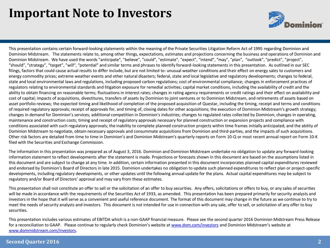 """This presentation contains certain forward-looking statements within the meaning of the Private Securities Litigation Reform Act of 1995 regarding Dominion and Dominion Midstream. The statements relate to, among other things, expectations, estimates and projections concerning the business and operations of Dominion and Dominion Midstream. We have used the words """"anticipate"""", """"believe"""", """"could"""", """"estimate"""", """"expect"""", """"intend"""", """"may"""", """"plan"""", outlook, """"predict"""", """"project"""", should, strategy, target, """"will, potential and similar terms and phrases to identify forward-looking statements in this presentation. As outlined in our SEC filings, factors that could cause actual results to differ include, but are not limited to: unusual weather conditions and their effect on energy sales to customers and energy commodity prices; extreme weather events and other natural disasters; federal, state and local legislative and regulatory developments; changes to federal, state and local environmental laws and regulations, including proposed carbon regulations; cost of environmental compliance; changes in enforcement practices of regulators relating to environmental standards and litigation exposure for remedial activities; capital market conditions, including the availability of credit and the ability to obtain financing on reasonable terms; fluctuations in interest rates; changes in rating agency requirements or credit ratings and their effect on availability and cost of capital; impacts of acquisitions, divestitures, transfers of assets by Dominion to joint ventures or to Dominion Midstream, and retirements of assets based on asset portfolio reviews; the expected timing and likelihood of completion of the proposed acquisition of Questar, including the timing, receipt and terms and conditions of required regulatory approvals; receipt of approvals for, and timing of, closing dates for other acquisitions; the execution of Dominion Midstreams growth strategy; changes in demand for Dominio"""