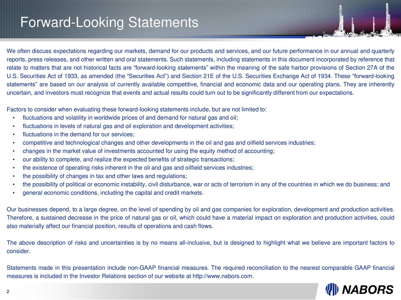 We often discuss expectations regarding our markets, demand for our products and services, and our future performance in our annual and quarterly reports, press releases, and other written and oral statements. Such statements, including statements in this document incorporated by reference that relate to matters that are not historical facts are forward-looking statements within the meaning of the safe harbor provisions of Section 27A of the U.S. Securities Act of 1933, as amended (the Securities Act) and Section 21E of the U.S. Securities Exchange Act of 1934. These forward-looking statements are based on our analysis of currently available competitive, financial and economic data and our operating plans. They are inherently uncertain, and investors must recognize that events and actual results could turn out to be significantly different from our expectations. Factors to consider when evaluating these forward-looking statements include, but are not limited to: fluctuations and volatility in worldwide prices of and demand for natural gas and oil; fluctuations in levels of natural gas and oil exploration and development activities; fluctuations in the demand for our services; competitive and technological changes and other developments in the oil and gas and oilfield services industries; changes in the market value of investments accounted for using the equity method of accounting; our ability to complete, and realize the expected benefits of strategic transactions; the existence of operating risks inherent in the oil and gas and oilfield services industries; the possibility of changes in tax and other laws and regulations; the possibility of political or economic instability, civil disturbance, war or acts of terrorism in any of the countries in which we do business; and general economic conditions, including the capital and credit markets. Our businesses depend, to a large degree, on the level of spending by oil and gas companies for exploration, development and p