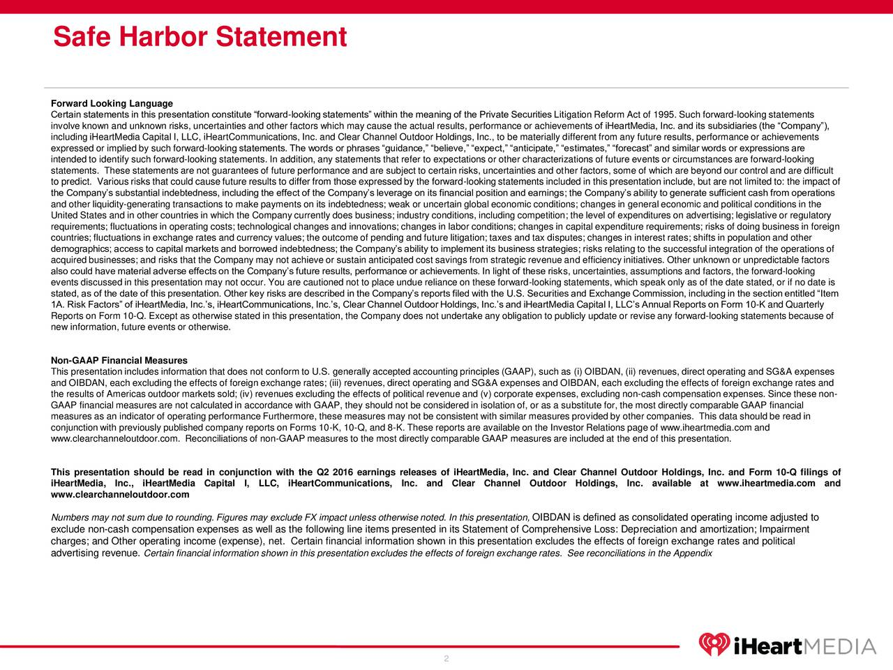 Forward Looking Language Certain statements in this presentation constitute forward-looking statements within the meaning of the Private Securities Litigation Reform Act of 1995. Such forward-looking statements involve known and unknown risks, uncertainties and other factors which may cause the actual results, performance or achievements of iHeartMedia, Inc. and its subsidiaries (the Company), including iHeartMedia Capital I, LLC, iHeartCommunications, Inc. and Clear Channel Outdoor Holdings, Inc., to be materially different from any future results, performance or achievements expressed or implied by such forward-looking statements. The words or phrases guidance, believe, expect, anticipate, estimates, forecast and similar words or expressions are intended to identify such forward-looking statements. In addition, any statements that refer to expectations or other characterizations of future events or circumstances are forward-looking statements. These statements are not guarantees of future performance and are subject to certain risks, uncertainties and other factors, some of which are beyond our control and are difficult to predict. Various risks that could cause future results to differ from those expressed by the forward-looking statements included in this presentation include, but are not limited to: the impact of the Companys substantial indebtedness, including the effect of the Companys leverage on its financial position and earnings; the Companys ability to generate sufficient cash from operations and other liquidity-generating transactions to make payments on its indebtedness; weak or uncertain global economic conditions; changes in general economic and political conditions in the United States and in other countries in which the Company currently does business; industry conditions, including competition; the level of expenditures on advertising; legislative or regulatory requirements; fluctuations in operating costs; technological changes and innovations; c