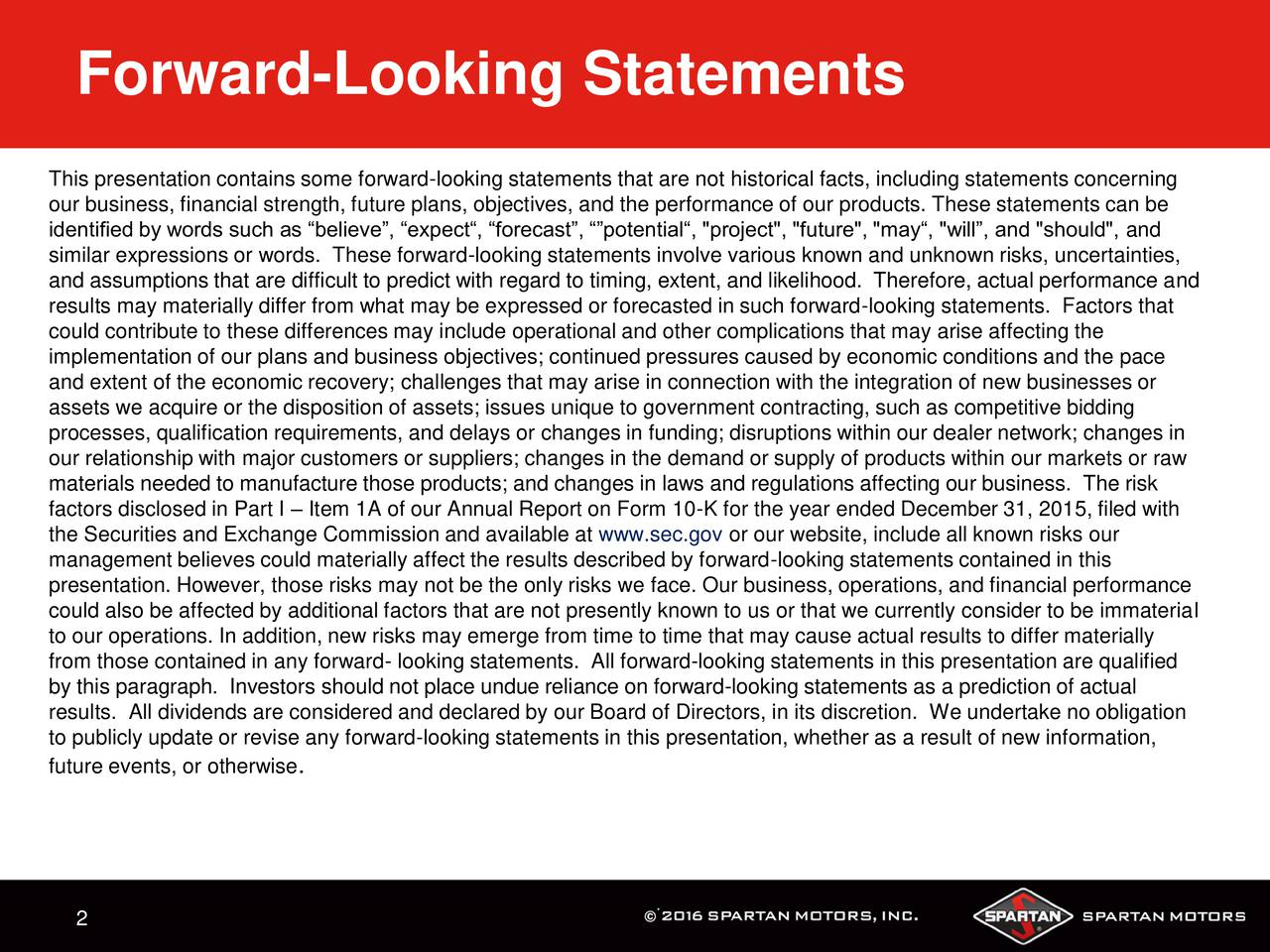 "This presentation contains some forward-looking statements that are not historical facts, including statements concerning our business, financial strength, future plans, objectives, and the performance of our products. These statements can be identified by words such as believe, expect, forecast, potential, ""project"", ""future"", ""may, ""will, and ""should"", and similar expressions or words. These forward-looking statements involve various known and unknown risks, uncertainties, and assumptions that are difficult to predict with regard to timing, extent, and likelihood. Therefore, actual performance and results may materially differ from what may be expressed or forecasted in such forward-looking statements. Factors that could contribute to these differences may include operational and other complications that may arise affecting the implementation of our plans and business objectives; continued pressures caused by economic conditions and the pace and extent of the economic recovery; challenges that may arise in connection with the integration of new businesses or assets we acquire or the disposition of assets; issues unique to government contracting, such as competitive bidding processes, qualification requirements, and delays or changes in funding; disruptions within our dealer network; changes in our relationship with major customers or suppliers; changes in the demand or supply of products within our markets or raw materials needed to manufacture those products; and changes in laws and regulations affecting our business. The risk factors disclosed in Part I  Item 1A of our Annual Report on Form 10-K for the year ended December 31, 2015, filed with the Securities and Exchange Commission and available at www.sec.gov or our website, include all known risks our management believes could materially affect the results described by forward-looking statements contained in this presentation. However, those risks may not be the only risks we face. Our business, operations, and financial performance could also be affected by additional factors that are not presently known to us or that we currently consider to be immaterial to our operations. In addition, new risks may emerge from time to time that may cause actual results to differ materially from those contained in any forward- looking statements. All forward-looking statements in this presentation are qualified by this paragraph. Investors should not place undue reliance on forward-looking statements as a prediction of actual results. All dividends are considered and declared by our Board of Directors, in its discretion. We undertake no obligation to publicly update or revise any forward-looking statements in this presentation, whether as a result of new information, future events, or otherwis. 2"