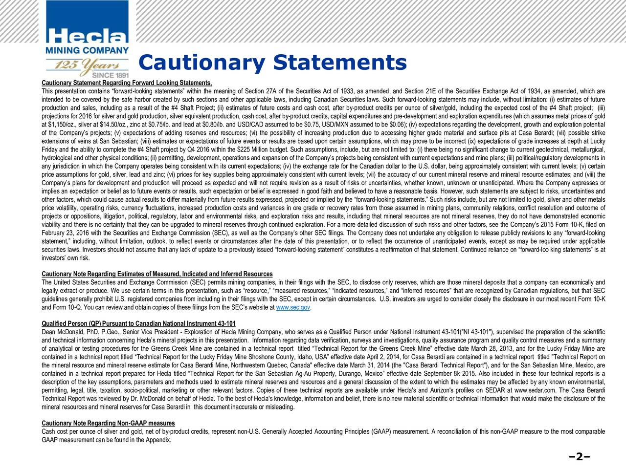 Cautionary Statement Regarding Forward Looking Statements, This presentation contains forward-looking statements within the meaning of Section 27A of the Securities Act of 1933, as amended, and Section 21E of the Securities Exchange Act of 1934, as amended, which are intended to be covered by the safe harbor created by such sections and other applicable laws, including Canadian Securities laws. Such forward-looking statements may include, without limitation: (i) estimates of future production and sales, including as a result of the #4 Shaft Project; (ii) estimates of future costs and cash cost, after by-product credits per ounce of silver/gold, including the expected cost of the #4 Shaft project; (iii) projections for 2016 for silver and gold production, silver equivalent production, cash cost, after by-product credits, capital expenditures and pre-development and exploration expenditures (which assumes metal prices of gold at $1,150/oz., silver at $14.50/oz., zinc at $0.75/lb. and lead at $0.80/lb. and USD/CAD assumed to be $0.75, USD/MXN assumed to be $0.06); (iv) expectations regarding the development, growth and exploration potential of the Companys projects; (v) expectations of adding reserves and resources; (vi) the possibility of increasing production due to accessing higher grade material and surface pits at Casa Berardi; (vii) possible strike extensions of veins at San Sebastian; (viii) estimates or expectations of future events or results are based upon certain assumptions, which may prove to be incorrect (ix) expectations of grade increases at depth at Lucky Friday and the ability to complete the #4 Shaft project by Q4 2016 within the $225 Million budget. Such assumptions, include, but are not limited to: (i) there being no significant change to current geotechnical, metallurgical, hydrological and other physical conditions; (ii) permitting, development, operations and expansion of the Companys projects being consistent with current expectations and mine 