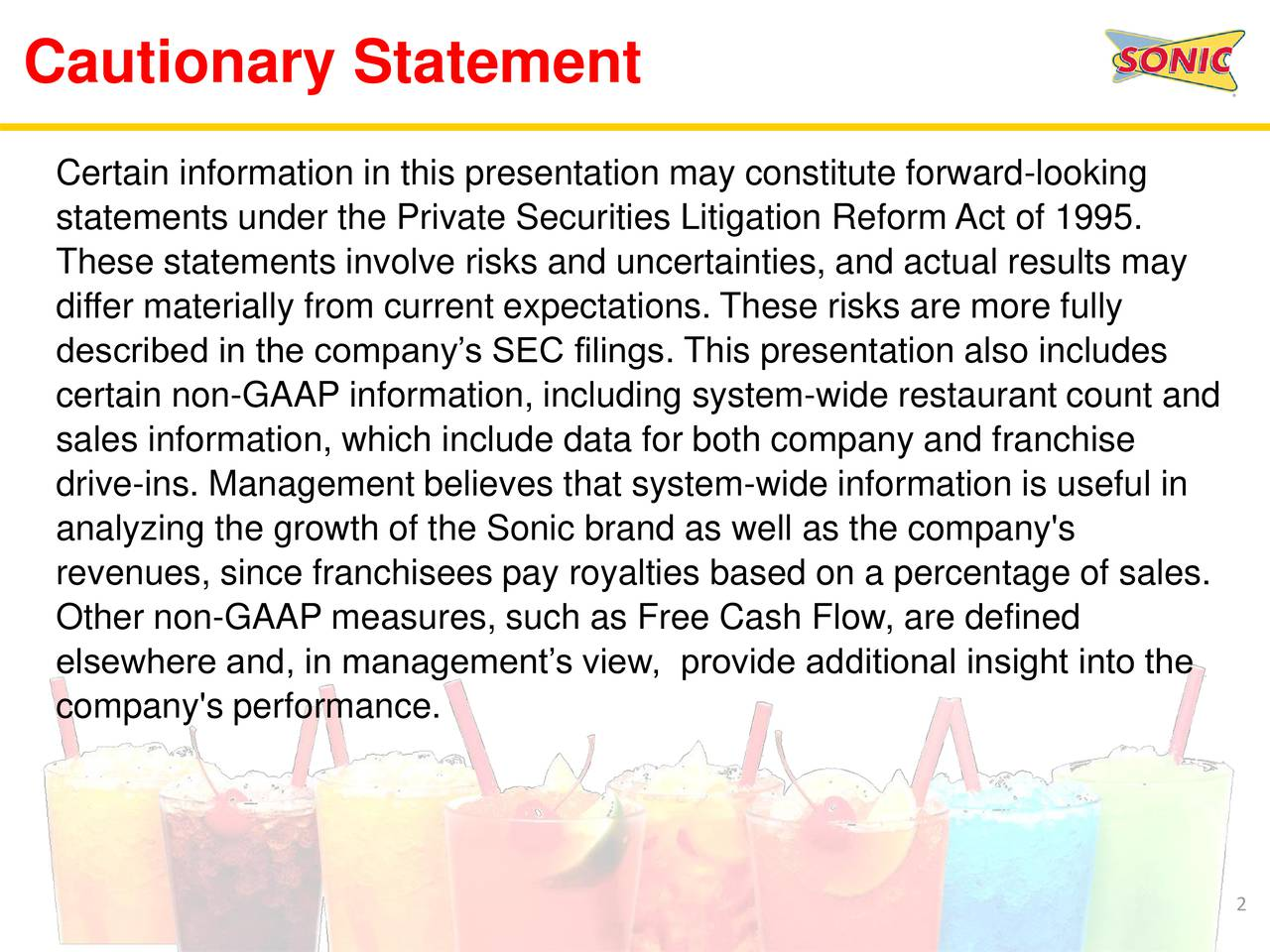 Certain information in this presentation may constitute forward-looking statements under the Private Securities Litigation Reform Act of 1995. These statements involve risks and uncertainties, and actual results may differ materially from current expectations. These risks are more fully described in the companys SEC filings. This presentation also includes certain non-GAAP information, including system-wide restaurant count and sales information, which include data for both company and franchise drive-ins. Management believes that system-wide information is useful in analyzing the growth of the Sonic brand as well as the company's revenues, since franchisees pay royalties based on a percentage of sales. Other non-GAAP measures, such as Free Cash Flow, are defined elsewhere and, in managements view, provide additional insight into the company's performance. 2