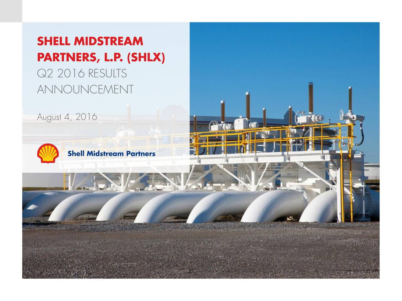 PARTNERS, L.P. (SHLX) Q2 2016 RESULTS ANNOUNCEMENT August 4, 2016 Shell Midstream Partners