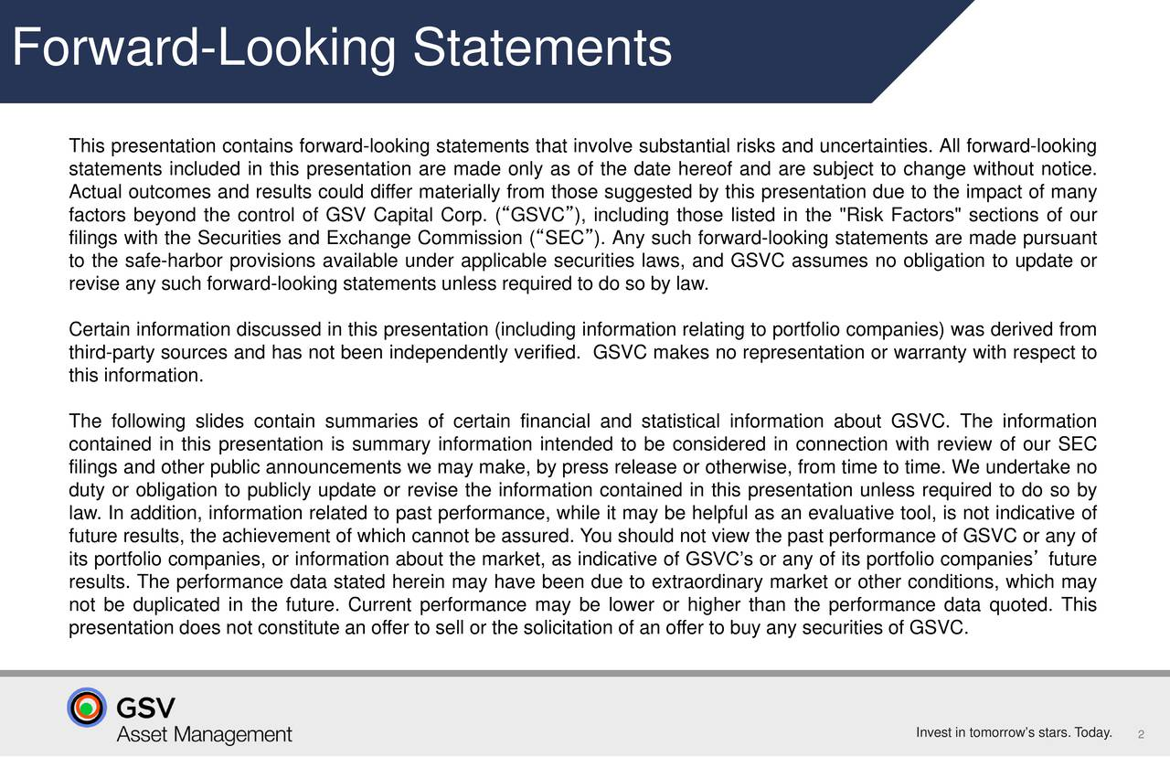 """This presentation contains forward-looking statements that involve substantial risks and uncertainties. All forward-looking statements included in this presentation are made only as of the date hereof and are subject to change without notice. Actual outcomes and results could differ materially from those suggested by this presentation due to the impact of many factors beyond the control of GSV Capital Corp. (GSVC), including those listed in the """"Risk Factors"""" sections of our filings with the Securities and Exchange Commission (SEC). Any such forward-looking statements are made pursuant to the safe-harbor provisions available under applicable securities laws, and GSVC assumes no obligation to update or revise any such forward-looking statements unless required to do so by law. Certain information discussed in this presentation (including information relating to portfolio companies) was derived from third-party sources and has not been independently verified. GSVC makes no representation or warranty with respect to this information. The following slides contain summaries of certain financial and statistical information about GSVC. The information contained in this presentation is summary information intended to be considered in connection with review of our SEC filings and other public announcements we may make, by press release or otherwise, from time to time. We undertake no duty or obligation to publicly update or revise the information contained in this presentation unless required to do so by law. In addition, information related to past performance, while it may be helpful as an evaluative tool, is not indicative of future results, the achievement of which cannot be assured. You should not view the past performance of GSVC or any of its portfolio companies, or information about the market, as indicative of GSVCs or any of its portfolio companies future results. The performance data stated herein may have been due to extraordinary market or other conditions, whic"""