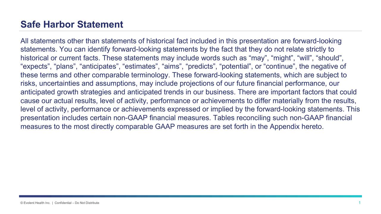 All statements other than statements of historical fact included in this presentation are forward-looking statements. You can identify forward-looking statements by the fact that they do not relate strictly to historical or current facts. These statements may include words such as may, might, will, should, expects, plans, anticipates, estimates, aims, predicts, potential, or continue, the negative of these terms and other comparable terminology. These forward-looking statements, which are subject to risks, uncertainties and assumptions, may include projections of our future financial performance, our anticipated growth strategies and anticipated trends in our business. There are important factors that could cause our actual results, level of activity, performance or achievements to differ materially from the results, level of activity, performance or achievements expressed or implied by the forward-looking statements. This presentation includes certain non-GAAP financial measures. Tables reconciling such non-GAAP financial measures to the most directly comparable GAAP measures are set forth in the Appendix hereto. Evolent Health Inc. | Confidential  Do Not Distribute 1