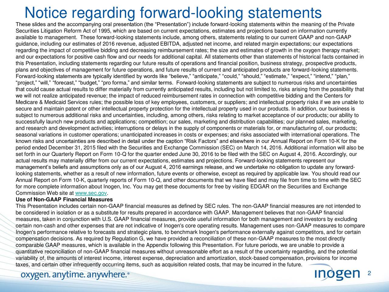 These slides and the accompanying oral presentation (the Presentation) include forward-looking statements within the meaning of the Private Securities Litigation Reform Act of 1995, which are based on current expectations, estimates and projections based on information currently available to management. These forward-looking statements include, among others, statements relating to our current GAAP and non-GAAP guidance, including our estimates of 2016 revenue, adjusted EBITDA, adjusted net income, and related margin expectations; our expectations regarding the impact of competitive bidding and decreasing reimbursement rates; the size and estimates of growth in the oxygen therapy market; and our expectations for positive cash flow and our needs for additional capital. All statements other than statements of historical facts contained in this Presentation, including statements regarding our future results of operations and financial position, business strategy, prospective products, plans and objectives of management for future operations, and future results of current and anticipated products are forward-looking statements. Forward-looking statements are typically identified by words like believe, anticipate, could, should, estimate, expect, intend, plan, project, will, forecast, budget, pro forma, and similar terms. Forward-looking statements are subject to numerous risks and uncertainties that could cause actual results to differ materially from currently anticipated results, including but not limited to, risks arising from the possibility that we will not realize anticipated revenue; the impact of reduced reimbursement rates in connection with competitive bidding and the Centers for Medicare & Medicaid Services rules; the possible loss of key employees, customers, or suppliers; and intellectual property risks if we are unable to secure and maintain patent or other intellectual property protection for the intellectual property used in our products. In addition, our