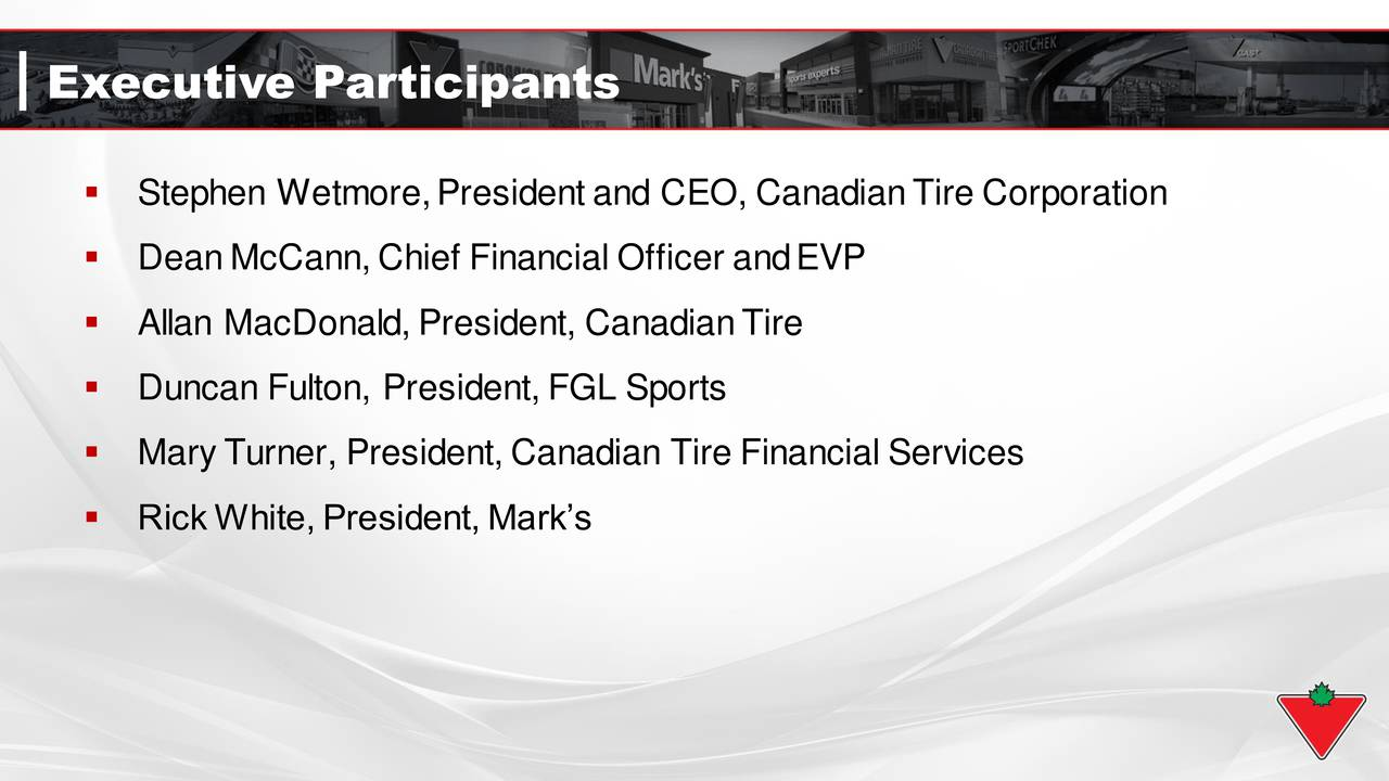 Stephen Wetmore,President and CEO, CanadianTire Corporation DeanMcCann, Chief Financial Officer andEVP Allan MacDonald, President, CanadianTire Duncan Fulton, President, FGL Sports MaryTurner, President, Canadian Tire Financial Services RickWhite, President, Marks