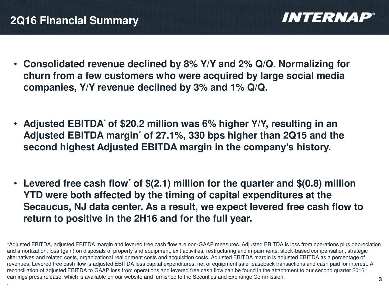 Consolidated revenue declined by 8% Y/Y and 2% Q/Q. Normalizing for churn from a few customers who were acquired by large social media companies, Y/Y revenue declined by 3% and 1% Q/Q. * Adjusted EBITDA of $20.2 million was 6% higher Y/Y, resulting in an Adjusted EBITDA margin of 27.1%, 330 bps higher than 2Q15 and the second highest Adjusted EBITDA margin in the companys history. Levered free cash flow of $(2.1) million for the quarter and $(0.8) million YTD were both affected by the timing of capital expenditures at the Secaucus, NJ data center. As a result, we expect levered free cash flow to return to positive in the 2H16 and for the full year. *Adjusted EBITDA, adjusted EBITDA margin and levered free cash flow are non-GAAP measures. Adjusted EBITDA is loss from operations plus depreciation and amortization, loss (gain) on disposals of property and equipment, exit activities, restructuring and impairments, stock-based compensation, strategic alternatives and related costs, organizational realignment costs and acquisition costs. Adjusted EBITDA margin is adjusted EBITDA as a percentage of reconciliation of adjusted EBITDA to GAAP loss from operations and levered free cash flow can be found in the attachment to our second quarter 2016est. A earnings press release, which is available on our website and furnished to the Securities and Exchange Commission. . 3