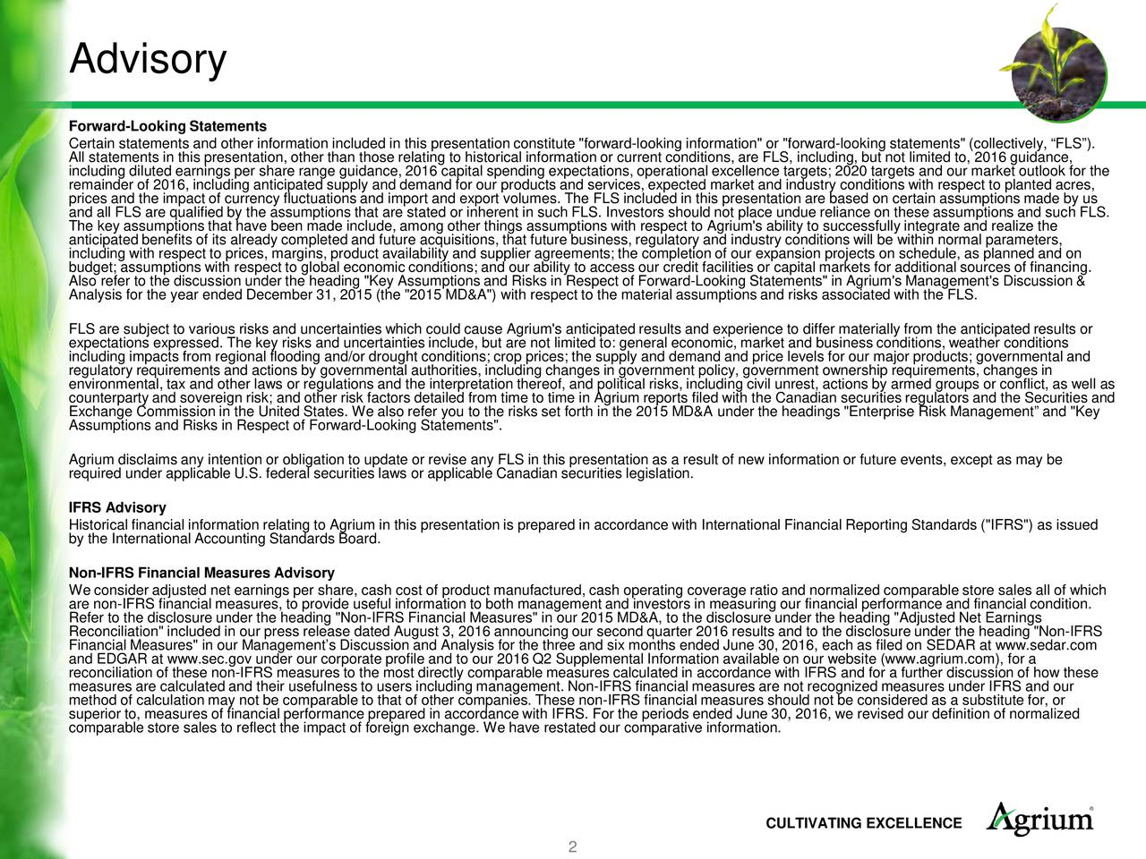 """Forward-Looking Statements Certain statements and other information included in this presentation constitute """"forward-looking information"""" or """"forward-looking statements"""" (collectively, FLS). All statements in this presentation, other than those relating to historical information or current conditions, are FLS, including, but not limited to, 2016 guidance, including diluted earnings per share range guidance, 2016 capital spending expectations, operational excellence targets; 2020 targets and our market outlook for the prices and the impact of currency fluctuations and import and export volumes. The FLS included in this presentation are based on certain assumptions made by us, and all FLS are qualified by the assumptions that are stated or inherent in such FLS. Investors should not place undue reliance on these assumptions and such FLS. The key assumptions that have been made include, among other things assumptions with respect to Agrium's ability to successfully integrate and realize the anticipated benefits of its already completed and future acquisitions, that future business, regulatory and industry conditions will be within normal parameters, including with respect to prices, margins, product availability and supplier agreements; the completion of our expansion projects on schedule, as planned and on budget; assumptions with respect to global economic conditions; and our ability to access our credit facilities or capital markets for additional sources of financing. Also refer to the discussion under the heading """"Key Assumptions and Risks in Respect of Forward-Looking Statements"""" in Agrium's Management's Discussion & Analysis for the year ended December 31, 2015 (the """"2015 MD&A"""") with respect to the material assumptions and risks associated with the FLS. FLS are subject to various risks and uncertainties which could cause Agrium's anticipated results and experience to differ materially from the anticipated results or expectations expressed. The key risks and unce"""