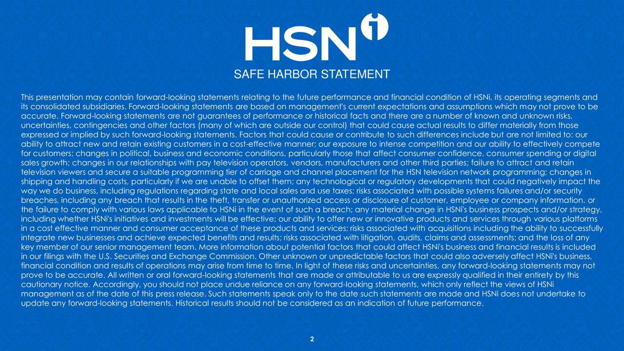 This presentation may contain forward-looking statements relating to the future performance and financial condition of HSNi, its operating segments and its consolidated subsidiaries. Forward-looking statements are based on management's current expectations and assumptions which may not prove to be accurate. Forward-looking statements are not guarantees of performance or historical facts and there are a number of known and unknown risks, uncertainties, contingencies and other factors (many of which are outside our control) that could cause actual results to differ materially from those expressed or implied by such forward-looking statements. Factors that could cause or contribute to such differences include but are not limited to: our ability to attract new and retain existing customers in a cost-effective manner; our exposure to intense competition and our ability to effectively compete for customers; changes in political, business and economic conditions, particularly those that affect consumer confidence, consumer spending or digital sales growth; changes in our relationships with pay television operators, vendors, manufacturers and other third parties; failure to attract and retain television viewers and secure a suitable programming tier of carriage and channel placement for the HSN television network programming; changes in shipping and handling costs, particularly if we are unable to offset them; any technological or regulatory developments that could negatively impact the way we do business, including regulations regarding state and local sales and use taxes; risks associated with possible systems failures and/or security breaches, including any breach that results in the theft, transfer or unauthorized access or disclosure of customer, employee or company information, or the failure to comply with various laws applicable to HSNi in the event of such a breach; any material change in HSNi's business prospects and/or strategy, including whether HSNi's initiativ